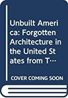 Unbuilt America: Forgotten Architecture in the United States from Thomas Jefferson to the Space Age