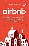 Airbnb: Cómo Obtener un Ingreso de Seis Cifras sin Poseer Ninguna Propiedad (En Español/Spanish Version)