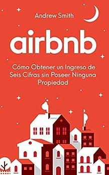 Book's Cover of Airbnb: Cómo Obtener un Ingreso de Seis Cifras sin Poseer Ninguna Propiedad (En Español/Spanish Version) Versión Kindle