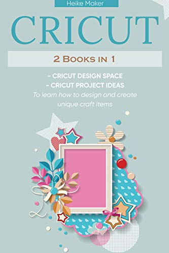 Cricut 2 Books in 1: Cricut Design Space and Cricut Project Ideas . To Learn How To Design and Create Unique Crafts Items (English Edition)