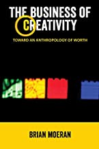 The Business of Creativity: Toward an Anthropology of Worth (Anthropology & Business Book 1)