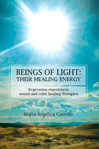 BEINGS OF LIGHT, THEIR HEALING ENERGY: Regression experiencies, sound and color healing therapies (English Edition)