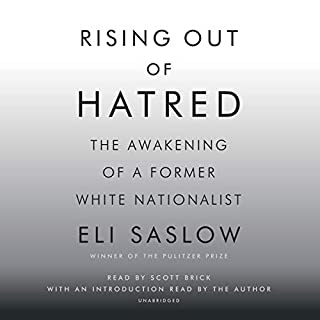 Rising out of Hatred     The Awakening of a Former White Nationalist              By:                                                                                                                                 Eli Saslow                               Narrated by:                                                                                                                                 Scott Brick,                                                                                        Eli Saslow                      Length: 9 hrs and 2 mins     427 ratings     Overall 4.8