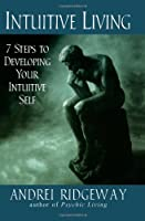 Intuitive Living: 7 Steps to Developing Your Intuitive Self