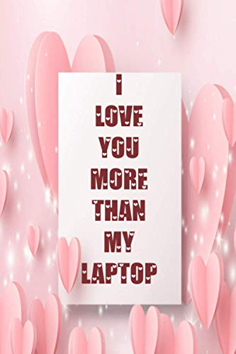 I LOVE YOU MORE THAN MY LAPTOP: Valentine day couple notebook, idea book, diary, husband-wife journal