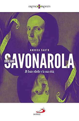Girolamo Savonarola. Il frate ribelle e la sua città