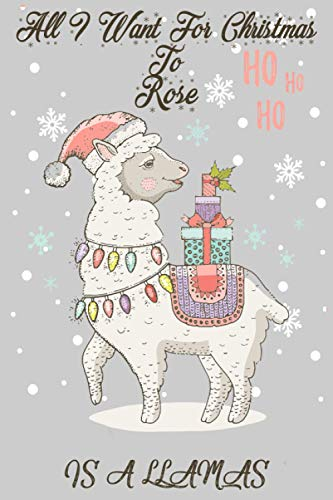 All I Want For Christmas to Rose Is A Llamas:: Personalized Llama Journal and Sketchbook For Kids, Girls, Men, Women. Who Loves Christmas And Llamas. ... 6 x 9 - 100 Pages - Christmas Notebook