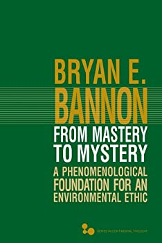 From Mastery to Mystery  A Phenomenological Foundation for an Environmental Ethic  Volume 46   Series In Continental Thought