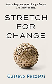 Stretch for Change: How To Improve Your Change Fitness And Thrive In Life by [Gustavo Razzetti]