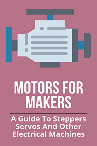 Motors For Makers: A Guide To Steppers, Servos, And Other Electrical Machines: Electric Motors Physics (English Edition)