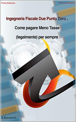 INGEGNERIA FISCALE DUE PUNTO ZERO: COME PAGARE MENO TASSE (LEGALMENTE) PER SEMPRE (Italian Edition)