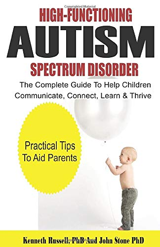 HIGH-FUNCTIONING AUTISM SPECTRUM DISORDER: The Complete Guide to Help Children Communicate, Connect, Learn & Thrive