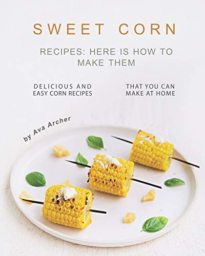 Sweet Corn Recipes: Here Is How to Make Them: Delicious and Easy Corn Recipes That You Can Make at Home
