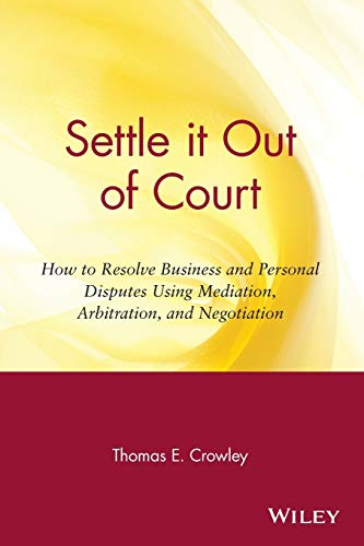 Compare Textbook Prices for Settle it Out of Court: How to Resolve Business and Personal Disputes Using Mediation, Arbitration, and Negotiation 1 Edition ISBN 9780471306344 by Crowley, Thomas E.