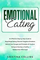 Emotional Eating: An Effective Step by Step Guide to Stop Binge Eating. Discover Negative Emotions Behind your Hunger and Principles of Intuitive Eating, to Develop a Healthy Relationship with food.