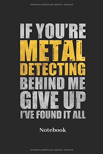 If You're Metal Detecting Behind Me Give Up I've Found It All Notebook: Liniertes Notizbuch für Schatzsucher Sondengeher und Metall Detektor Fans - Notizheft Geschenk für Männer, Frauen und Kinder
