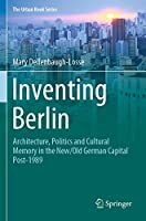 Inventing Berlin: Architecture, Politics and Cultural Memory in the New/Old German Capital Post-1989 (The Urban Book Series)