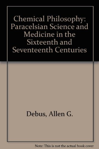 The Chemical Philosophy: Paracelsian Science and Medicine in the Sixteenth and Seventeenth Centuries by Allen G. Debus