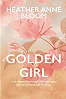 Golden Girl: One woman's journey to surviving trauma, learning resilience and finding joy