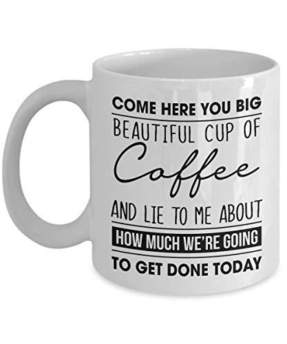 N\A Come Here You Big Beautiful Cup of Coffee and Lie to Me - Taza de café Taza de té Regalo Divertido para mamá, papá, papá, acción de Gracias, Gracias, día de la Madre, Abuelo, Abuela