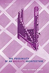 The Possibility of an Absolute Architecture by Pier Vittorio Aureli - Architecture Books