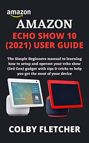 AMAZON ECHO SHOW 10 (2021) USER GUIDE: The Simple Beginners manual to learning how to setup and operate your echo show (3rd Gen) gadget with tips & tricks ... the most of your device (English Edition)