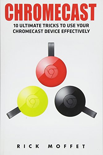 Book - Chromecast: 10 Ultimate Tricks to Use Your Chromecast Device Effectively (Booklet)