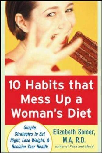 10 Habits That Mess Up a Woman's Diet: Simple Strategies to Eat Right, Lose Weight, & Reclaim Your Health: Simple Strategies to Eat Right, Lose Weight, and Reclaim Your Health