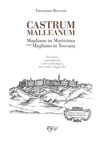 Castrum Malleanum. Magliano in marittima ora Magliano in Toscana. La storia, i monumenti, i siti archeologici, tra verità e leggenda