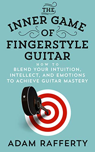 The Inner Game of Fingerstyle Guitar: How to Blend Your Intuition, Intellect, and Emotions to Achieve Guitar Mastery