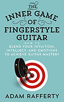[Adam Rafferty]のThe Inner Game of Fingerstyle Guitar: How to Blend Your Intuition, Intellect, and Emotions to Achieve Guitar Mastery (English Edition)
