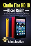 Kindle Fire HD 10 User Guide: A Comprehensive Guide for Beginners to Mastering the Fire HD 10 Tablet with Troubleshooting Tips and Tricks
