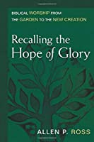 Recalling the Hope of Glory: Biblical Worship from the Garden to the New Creation