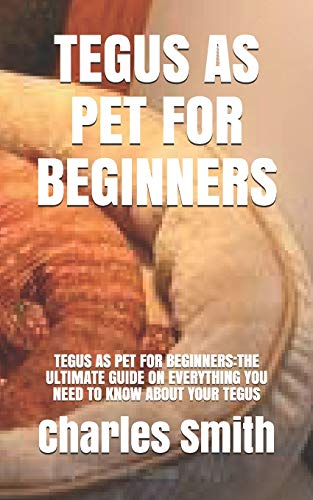 TEGUS AS PET FOR BEGINNERS: TEGUS AS PET FOR BEGINNERS:THE ULTIMATE GUIDE ON EVERYTHING YOU NEED TO KNOW ABOUT YOUR TEGUS