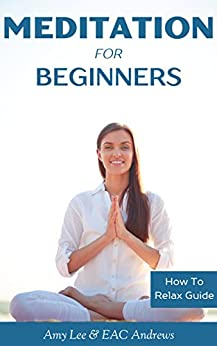 Meditation For Beginners: 5 Simple and Effective Techniques To Calm Your Mind, Gain Focus, Inner Peace and Happiness (How To Relax Guide) by [Amy Lee, EAC Andrews, HowToRelax Blog Team]