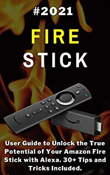 Fire Stick: 2021 User Guide to Unlock the True Potential of Your Amazon Fire Stick with Alexa . 30+ Tips and Tricks Included .