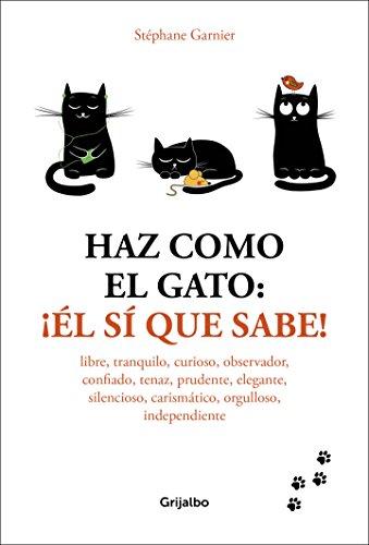 Haz como el gato: ¡Él sí que sabe!: Libre, tranquilo, curioso, observador, confiado, tenaz, prudente, elegante, discreto, carismático, orgulloso, independiente (Vivir mejor)
