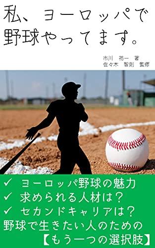私、ヨーロッパで野球やってます: 野球で生きたい人のもう一つの選択肢、ヨーロッパ野球の魅力からロードマップ、セカンドキャリアまで解説