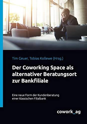 Der Coworking Space als alternativer Beratungsort zur Bankfiliale: Eine neue Form der Kundenberatung einer klassischen Filialbank