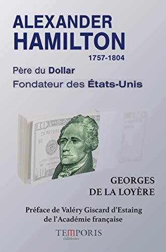 Alexander Hamilton 1757-1804 Père du Dollar, Fondateur des Etats-Unis, Préface de Valéry Giscard d'Estaing de l'Académie Française
