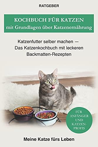 Kochbuch für Katzen mit Grundlagen über Katzenernährung: Katzenfutter selber machen — Das Katzenkochbuch mit leckeren Backmatten-Rezepten