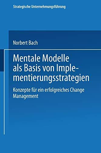 Mentale Modelle als Basis von Implementierungsstrategien: Konzepte für ein erfolgreiches Change Management (Strategische Unternehmungsführung)