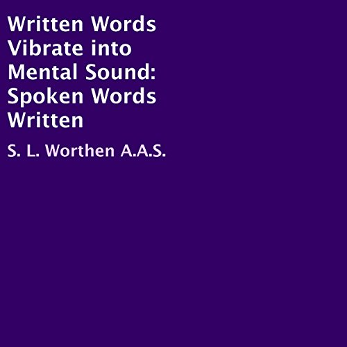 Written Words Vibrate into Mental Sound: Spoken Words Written                   By:                                                                                                                                 S. L. Worthen A.A.S.                               Narrated by:                                                                                                                                 Joe Wosik                      Length: 2 hrs and 37 mins     1 rating     Overall 1.0