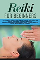 Reiki For Beginners: The Complete Guide to: Learning the Power of Self-Healing and Psychic Reiki, Raise Vibration, Meditation, Increase your Positive Energy, Reduce Stress, Cleanse your Aura Secrets, Mindfulness and Kundalini