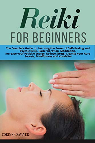 Reiki For Beginners: The Complete Guide to: Learning the Power of Self-Healing and Psychic Reiki, Raise Vibration, Meditation, Increase your Positive ... your Aura Secrets, Mindfulness and Kundalini