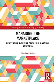 Managing the Marketplace: Reinventing Shopping Centres in Post-War Australia (Routledge Studies in the History of Marketing) (English Edition)