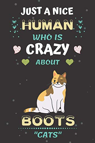 Just a Nice Human Who is Crazy About Boots Cats: Boots Cats Funny Animals Notebook Gift Idea for Boys, Girls, Men, Woman, kids, children and anyone like