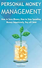 Personal Money Management: How to save money, How to Stop Spending Money Impulsively, Pay off Debt.