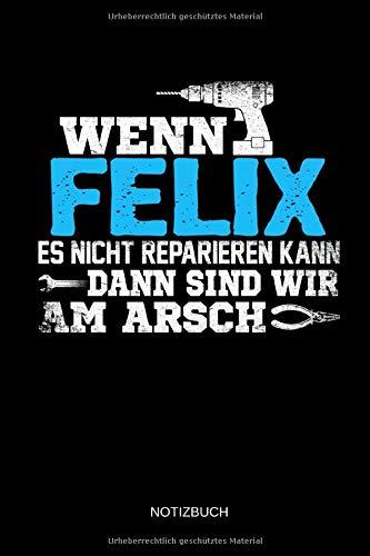 Wenn Felix es nicht reparieren kann dann sind wir am Arsch: Felix - Lustiges Männer Namen Notizbuch mit Punktraster. Tolle Handwerker & Heimwerker ... Vatertag, Namenstag & zu Weihnachten.