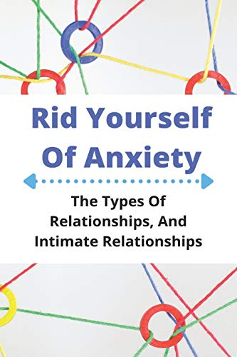 Rid Yourself Of Anxiety: The Types Of Relationships, And Intimate Relationships: Acceptance And Commitment Therapy Manual ✅